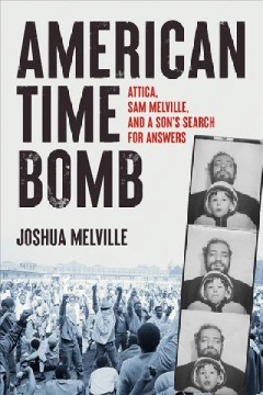 American Time Bomb : Attica, Sam Melville, and a Son's Search for Answers