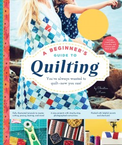 A beginner's guide to quilting : you've always wanted to quilt-- now you can! / Christine Mann.