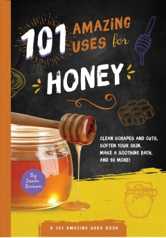 101 Amazing uses for honey : clean scrapes & cuts, soften your skin, make a soothing bath, and 98 more! / Susan Branson.