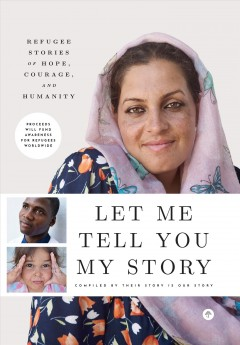 Let Me Tell You My Story : Refugee Stories of Hope, Courage, and Humanity