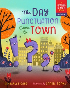 The day punctuation came to town / Kimberlee Gard ; illustrations by Sandie Sonke.