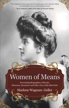 Women of Means : Fascinating Biographies of Royals, Heiresses, Eccentrics, and Other Poor Little Rich Girls