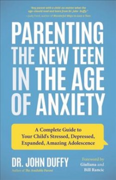 Parenting the New Teen in the Age of Anxiety : A Complete Guide to Your Child's Stressed, Depressed, Expanded, Amazing Adolescence