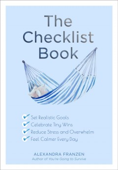 The Checklist Book : Set Realistic Goals, Celebrate Tiny Wins, Reduce Stress and Overwhelm, and Feel Calmer Every Day