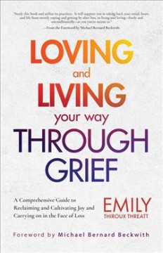 Loving and Living Your Way Though Grief : A Comprehensive Guide to Reclaiming and Cultivating Joy and Carrying on in the Face of Loss