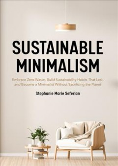 Sustainable Minimalism : Embrace Zero Waste, Build Sustainability Habits That Last, and Become a Minimalist Without Sacrificing the Planet