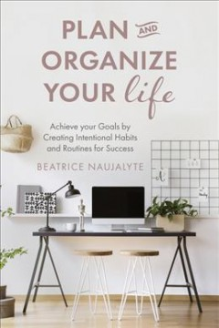 Plan and Organize Your Life : Achieve Your Goals by Creating Intentional Habits and Routines for Success
