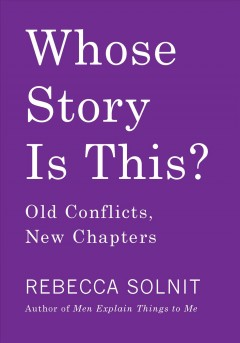 Whose story is this? : old conflicts, new chapters Rebecca Solnit.