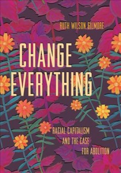 Change Everything : Racial Capitalism and the Case for Abolition