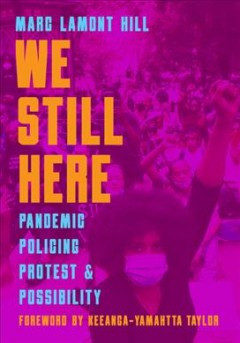 We Still Here : Pandemic, Policing, Protest and Possibility