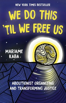 We do this 'til we free us : abolitionist organizing and transforming justice