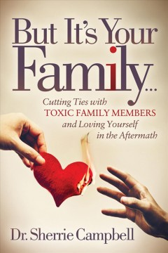But it's your familyі. Cutting Ties with Toxic Family Members and Loving Yourself in the Aftermath Sherrie Campbell.