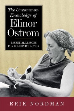 The Uncommon Knowledge of Elinor Ostrom : Essential Lessons for Collective Action