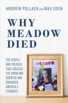 Why Meadow died : the people and policies that created the Parkland shooter and endanger America's students / Andrew Pollack and Max Eden.