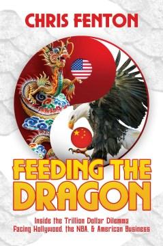 Feeding the Dragon : Inside the Trillion Dollar Dilemma Facing Hollywood, the NBA, & American Business