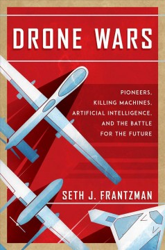 Drone wars : pioneers, killing machines, artificial intelligence, and the battle for the future / Seth J. Frantzman.