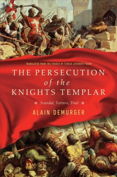 The persecution of the Knights Templar : scandal, torture, trial / Alain Demurger ; translated from the French by Teresa Lavender Fagan.