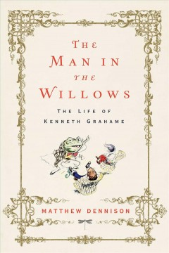 The man in the willows : the life of Kenneth Grahame / Matthew Dennison.