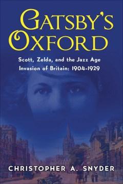 Gatsby's Oxford : Scott, Zelda, and the Jazz Age Invasion of Britain: 1904-1929