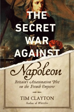 The secret war against Napoleon : Britain's assassination plot on the French emperor / Tim Clayton.