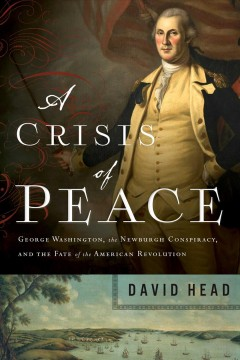 A Crisis of Peace : George Washington, the Newburgh Conspiracy, and the Fate of the American Revolution