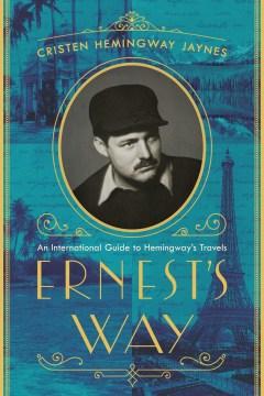 Ernest's Way : An International Journey Through Hemingway's Life
