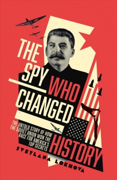 The Spy Who Changed History : The Untold Story of How the Soviet Union Stole America's Top Secrets