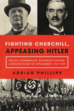 Fighting Churchill, Appeasing Hitler : Neville Chamberlain, Sir Horace Wilson, & Britain's Plight of Appeasement: 1937-1939
