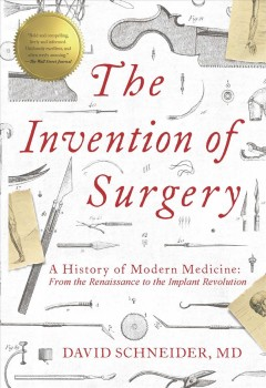 The Invention of Surgery : A History of Modern Medicine: from the Renaissance to the Implant Revolution