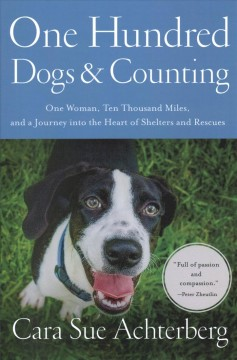 One hundred dogs & counting : one woman, ten thousand miles, and a journey into the heart of shelters and rescues / Cara Sue Achterberg.
