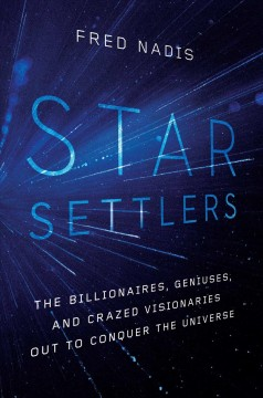 Star Settlers : The Billionaires, Geniuses, and Crazed Visionaries Out to Conquer the Universe