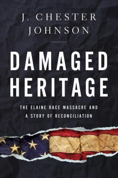 Damaged heritage : the Elaine Race Massacre and a story of reconciliation / J. Chester Johnson ; foreword by Sheila L. Walker.