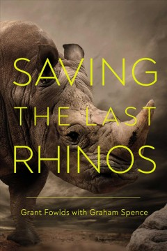 Saving the last rhinos : the life of a frontline conservationist / Grant Fowlds and Graham Spence.