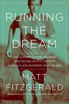 Running the dream : one summer living, training, and racing with a team of world-class runners half my age / Matt Fitzgerald.