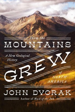 How the Mountains Grew : A New Geological History of North America