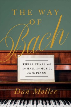 The Way of Bach : Three Years With the Man, the Music, and the Piano