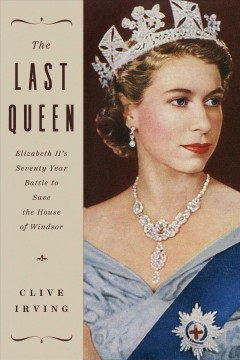 The last queen : Elizabeth II's seventy year battle to save the House of Windsor / Clive Irving.