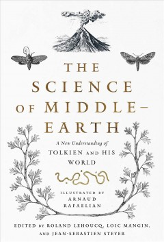 The science of Middle-Earth : a new understanding of Tolkien and his world / illustrated by Arnaud Rafaelian ; edited by Roland Lehoucq, Loïc Mangin, and Jean-Sébastien Steyer ; translated by Tina Kover.