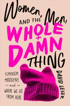 Women, Men, and the Whole Damn Thing : Feminism, Misogyny, and Where We Go from Here