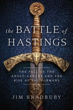 The Battle of Hastings : The Fall of the Anglo-saxons and the Rise of the Normans