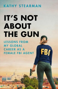 It's Not About the Gun : Lessons from My Global Career As a Female FBI Agent