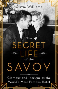The Secret Life of the Savoy : Glamour and Intrigue at the World's Most Famous Hotel
