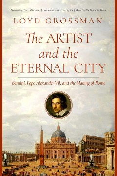 The Artist and the Eternal City : Bernini, Pope Alexander VII, and the Making of Rome