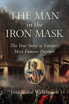 The man in the Iron Mask : the true story of Europe's most famous prisoner / Josephine Wilkinson.