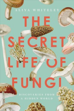 The Secret Life of Fungi : Discoveries from a Hidden World