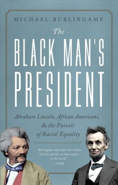 The Black Man's President : Abraham Lincoln, Black Abolitionists, and the Pursuit of Racial Equality