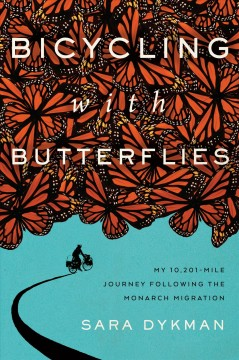 Bicycling with butterflies : my 10,201-mile journey following the monarch migration / Sara Dykman.