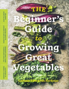The beginner's guide to growing great vegetables / Lorene Edwards Forkner.