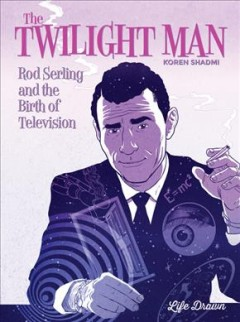 Twilight Man : Rod Serling and the Birth of Television