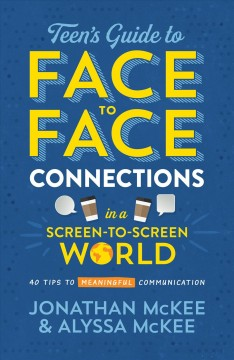 The Teen's Guide to Face-to-face Connections in a Screen-to-screen World : 40 Tips to Meaningful Communication